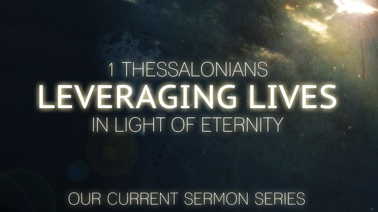 1 Thessalonians :: Leveraging Lives in Light of Eternity